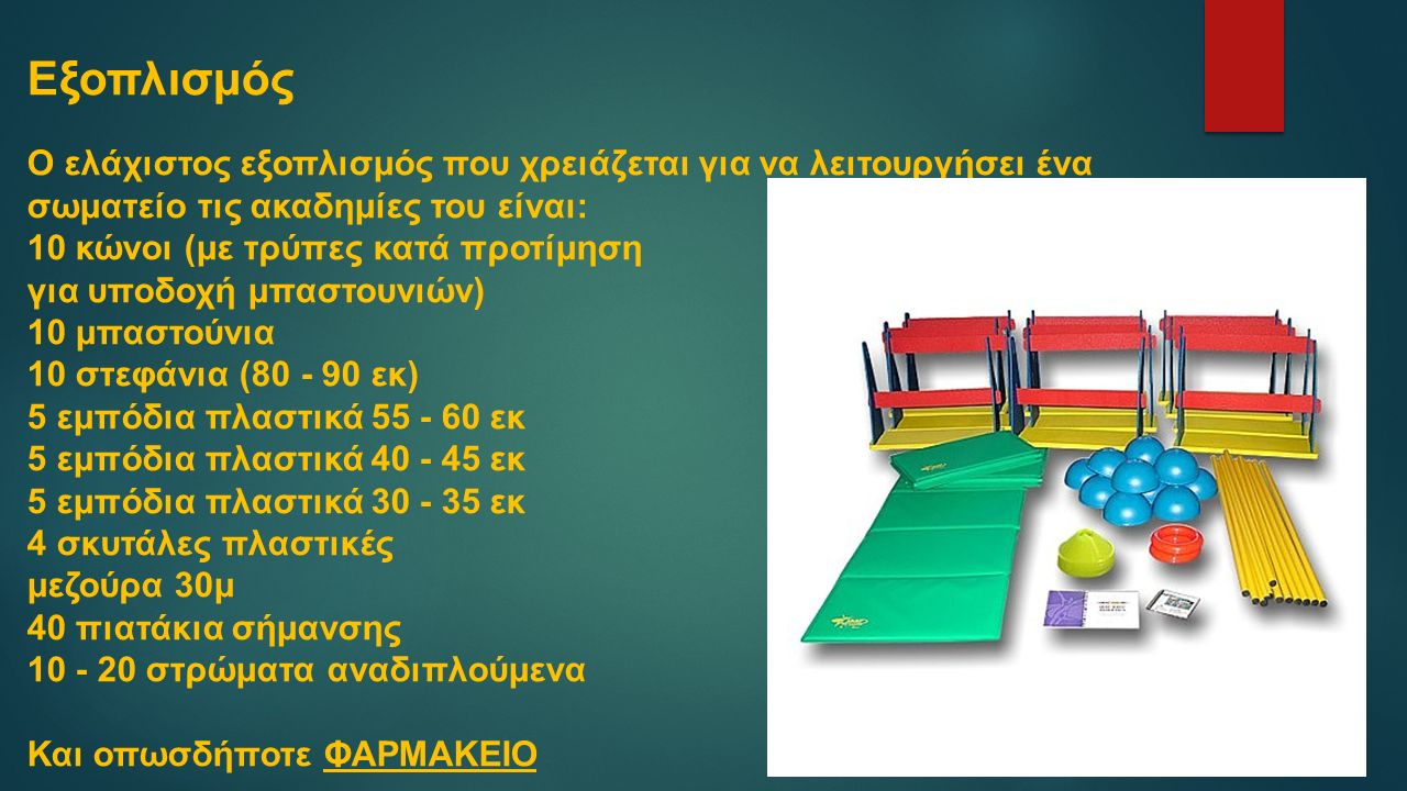 Εξοπλισμός Ο ελάχιστος εξοπλισμός που χρειάζεται για να λειτουργήσει ένα σωματείο τις ακαδημίες του είναι: 10 κώνοι (με τρύπες κατά προτίμηση για υποδοχή μπαστουνιών) 10 μπαστούνια 10 στεφάνια (80 - 90 εκ) 5 εμπόδια πλαστικά 55 - 60 εκ 5 εμπόδια πλαστικά 40 - 45 εκ 5 εμπόδια πλαστικά 30 - 35 εκ 4 σκυτάλες πλαστικές μεζούρα 30μ 40 πιατάκια σήμανσης 10 - 20 στρώματα αναδιπλούμενα Και οπωσδήποτε ΦΑΡΜΑΚΕΙΟ