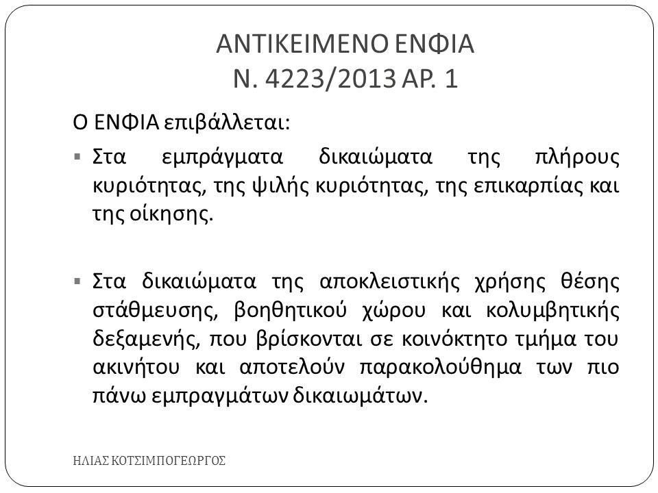 ΑΝΤΙΚΕΙΜΕΝΟ ΕΝΦΙΑ Ν. 4223/2013 ΑΡ. 1 ΗΛΙΑΣ ΚΟΤΣΙΜΠΟΓΕΩΡΓΟΣ Ο ΕΝΦΙΑ επιβάλλεται :  Στα εμπράγματα δικαιώματα της πλήρους κυριότητας, της ψιλής κυριότη