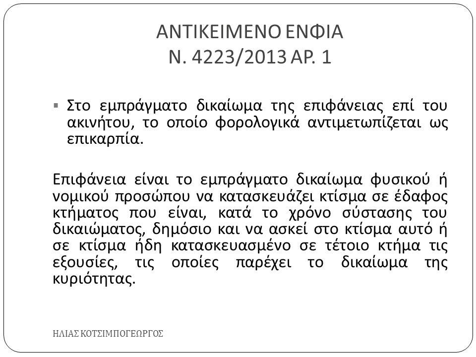 ΑΝΤΙΚΕΙΜΕΝΟ ΕΝΦΙΑ Ν. 4223/2013 ΑΡ. 1 ΗΛΙΑΣ ΚΟΤΣΙΜΠΟΓΕΩΡΓΟΣ  Στο εμπράγματο δικαίωμα της επιφάνειας επί του ακινήτου, το οποίο φορολογικά αντιμετωπίζε