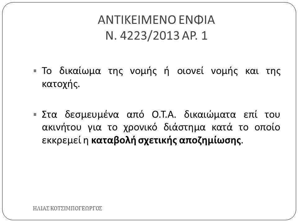 ΑΝΤΙΚΕΙΜΕΝΟ ΕΝΦΙΑ Ν. 4223/2013 ΑΡ. 1 ΗΛΙΑΣ ΚΟΤΣΙΜΠΟΓΕΩΡΓΟΣ  Το δικαίωμα της νομής ή οιονεί νομής και της κατοχής.  Στα δεσμευμένα από Ο. Τ. Α. δικαι