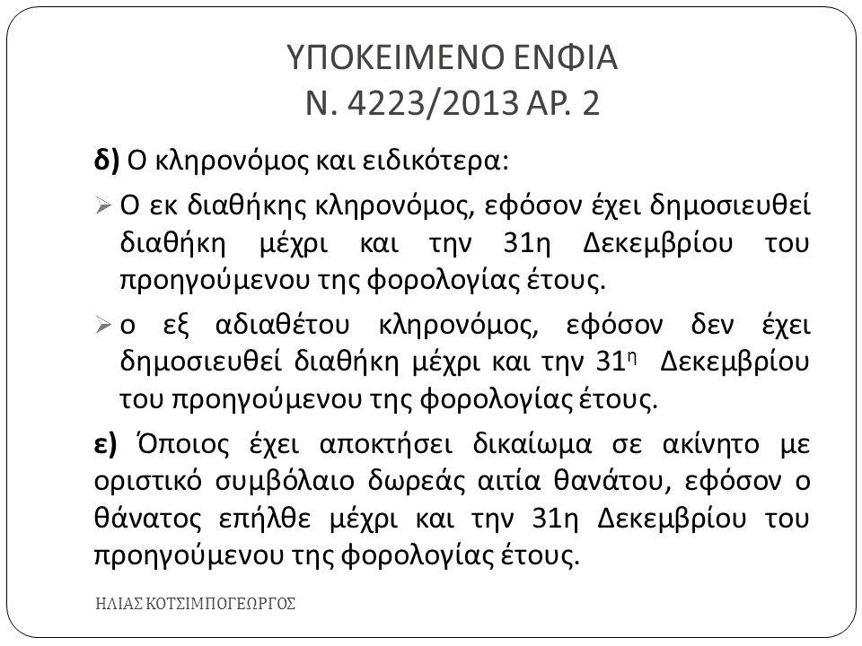 ΥΠΟΚΕΙΜΕΝΟ ΕΝΦΙΑ Ν. 4223/2013 ΑΡ. 2 ΗΛΙΑΣ ΚΟΤΣΙΜΠΟΓΕΩΡΓΟΣ δ ) Ο κληρονόμος και ειδικότερα :  Ο εκ διαθήκης κληρονόμος, εφόσον έχει δημοσιευθεί διαθήκ