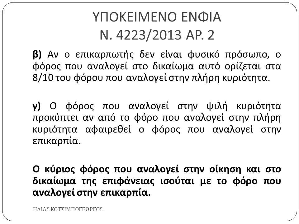 ΥΠΟΚΕΙΜΕΝΟ ΕΝΦΙΑ Ν. 4223/2013 ΑΡ. 2 ΗΛΙΑΣ ΚΟΤΣΙΜΠΟΓΕΩΡΓΟΣ β ) Αν ο επικαρπωτής δεν είναι φυσικό πρόσωπο, ο φόρος που αναλογεί στο δικαίωμα αυτό ορίζετ