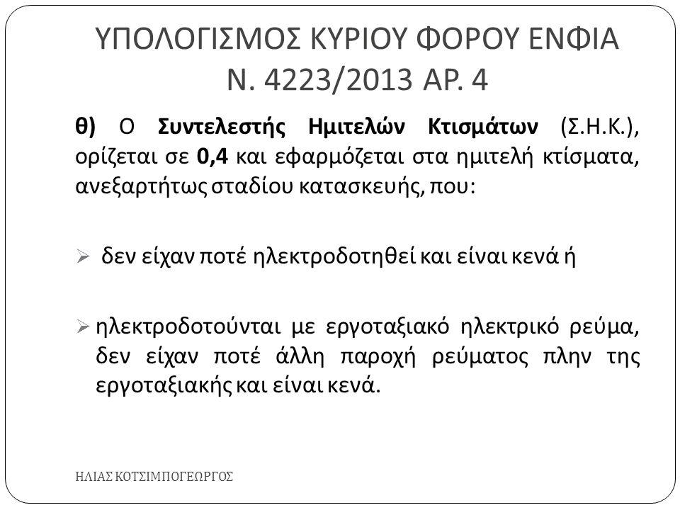 ΥΠΟΛΟΓΙΣΜΟΣ ΚΥΡΙΟΥ ΦΟΡΟΥ ΕΝΦΙΑ Ν. 4223/2013 ΑΡ. 4 ΗΛΙΑΣ ΚΟΤΣΙΜΠΟΓΕΩΡΓΟΣ θ ) Ο Συντελεστής Ημιτελών Κτισμάτων ( Σ. Η. Κ.), ορίζεται σε 0,4 και εφαρμόζε