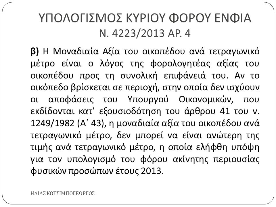 ΥΠΟΛΟΓΙΣΜΟΣ ΚΥΡΙΟΥ ΦΟΡΟΥ ΕΝΦΙΑ Ν. 4223/2013 ΑΡ. 4 ΗΛΙΑΣ ΚΟΤΣΙΜΠΟΓΕΩΡΓΟΣ β ) Η Μοναδιαία Αξία του οικοπέδου ανά τετραγωνικό μέτρο είναι ο λόγος της φορ