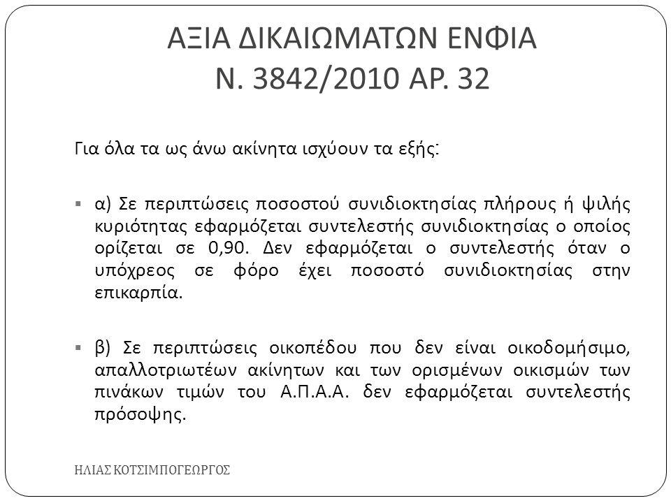 ΑΞΙΑ ΔΙΚΑΙΩΜΑΤΩΝ ΕΝΦΙΑ Ν. 3842/2010 ΑΡ. 32 ΗΛΙΑΣ ΚΟΤΣΙΜΠΟΓΕΩΡΓΟΣ Για όλα τα ως άνω ακίνητα ισχύουν τα εξής :  α ) Σε περιπτώσεις ποσοστού συνιδιοκτησ