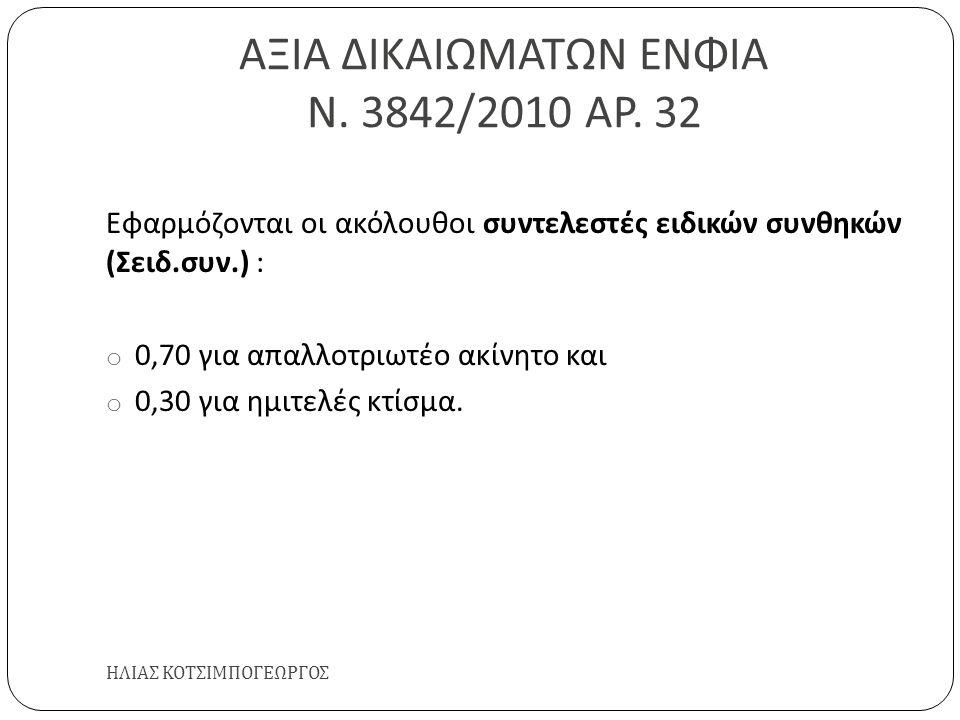 ΑΞΙΑ ΔΙΚΑΙΩΜΑΤΩΝ ΕΝΦΙΑ Ν. 3842/2010 ΑΡ. 32 ΗΛΙΑΣ ΚΟΤΣΙΜΠΟΓΕΩΡΓΟΣ Εφαρμόζονται οι ακόλουθοι συντελεστές ειδικών συνθηκών ( Σειδ. συν.) : o 0,70 για απα