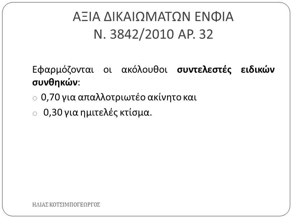 ΑΞΙΑ ΔΙΚΑΙΩΜΑΤΩΝ ΕΝΦΙΑ Ν. 3842/2010 ΑΡ. 32 ΗΛΙΑΣ ΚΟΤΣΙΜΠΟΓΕΩΡΓΟΣ Εφαρμόζονται οι ακόλουθοι συντελεστές ειδικών συνθηκών : o 0,70 για απαλλοτριωτέο ακί