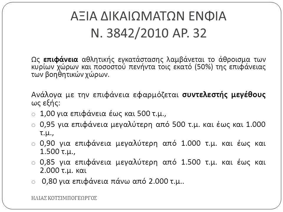 ΑΞΙΑ ΔΙΚΑΙΩΜΑΤΩΝ ΕΝΦΙΑ Ν. 3842/2010 ΑΡ. 32 ΗΛΙΑΣ ΚΟΤΣΙΜΠΟΓΕΩΡΓΟΣ Ως επιφάνεια αθλητικής εγκατάστασης λαμβάνεται το άθροισμα των κυρίων χώρων και ποσοσ