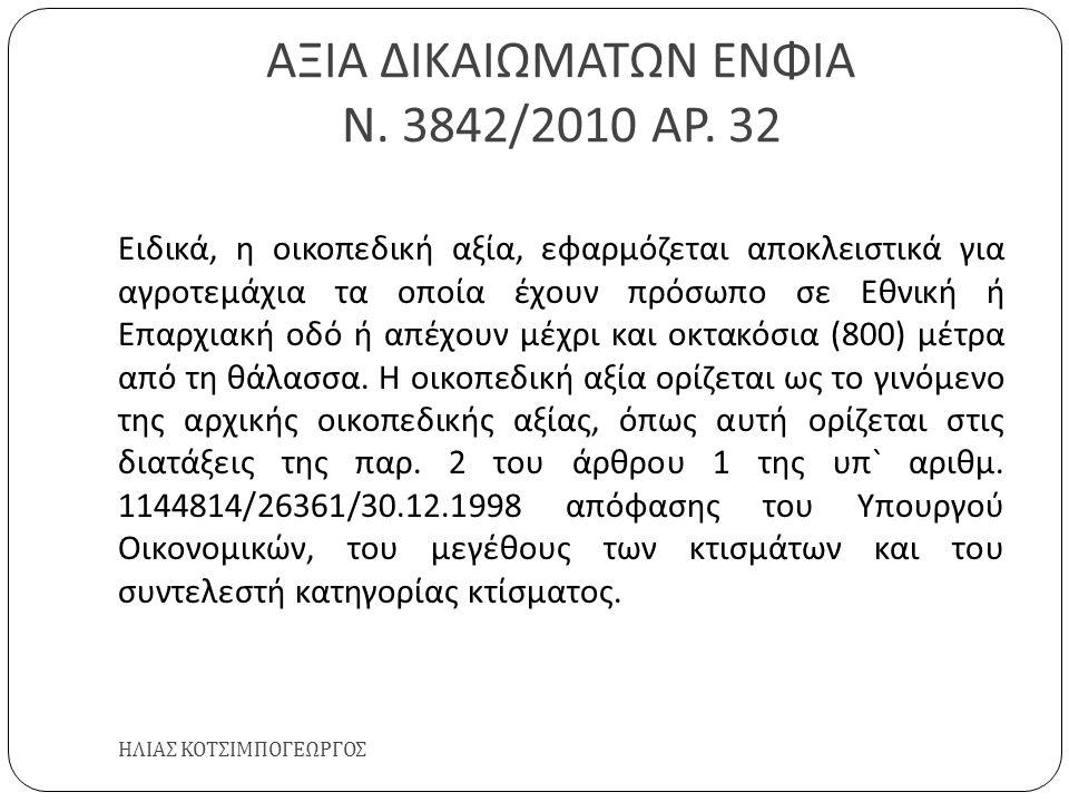 ΑΞΙΑ ΔΙΚΑΙΩΜΑΤΩΝ ΕΝΦΙΑ Ν. 3842/2010 ΑΡ. 32 ΗΛΙΑΣ ΚΟΤΣΙΜΠΟΓΕΩΡΓΟΣ Ειδικά, η οικοπεδική αξία, εφαρμόζεται αποκλειστικά για αγροτεμάχια τα οποία έχουν πρ
