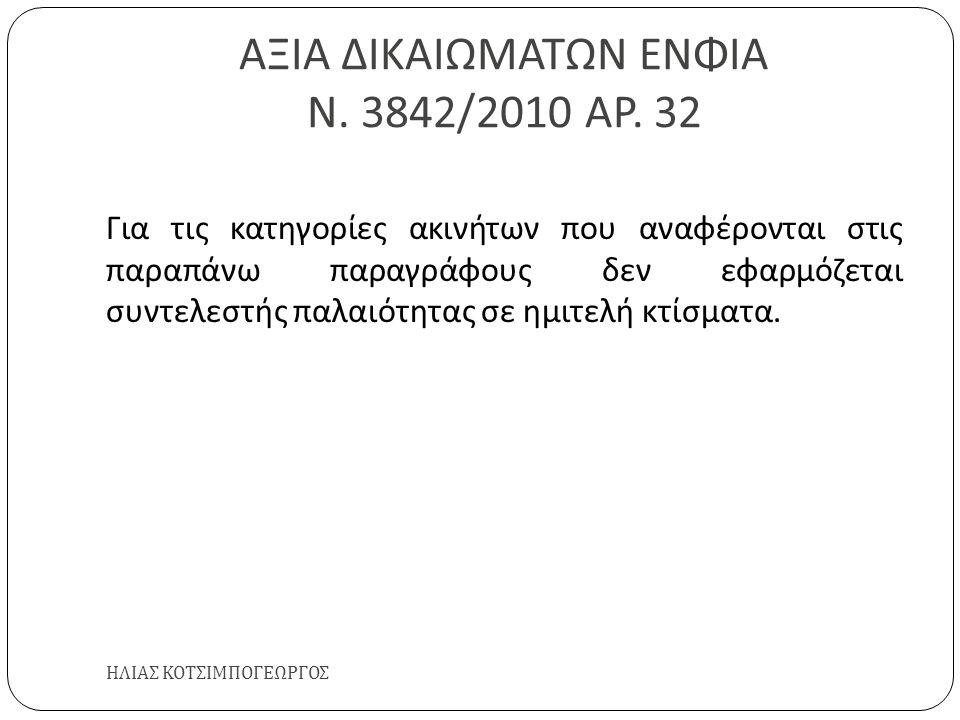 ΑΞΙΑ ΔΙΚΑΙΩΜΑΤΩΝ ΕΝΦΙΑ Ν. 3842/2010 ΑΡ. 32 ΗΛΙΑΣ ΚΟΤΣΙΜΠΟΓΕΩΡΓΟΣ Για τις κατηγορίες ακινήτων που αναφέρονται στις παραπάνω παραγράφους δεν εφαρμόζεται
