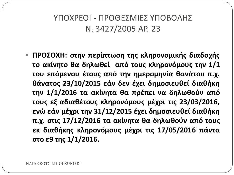 ΥΠΟΧΡΕΟΙ - ΠΡΟΘΕΣΜΙΕΣ ΥΠΟΒΟΛΗΣ Ν. 3427/2005 ΑΡ. 23 ΗΛΙΑΣ ΚΟΤΣΙΜΠΟΓΕΩΡΓΟΣ  ΠΡΟΣΟΧΗ : στην περίπτωση της κληρονομικής διαδοχής το ακίνητο θα δηλωθεί απ