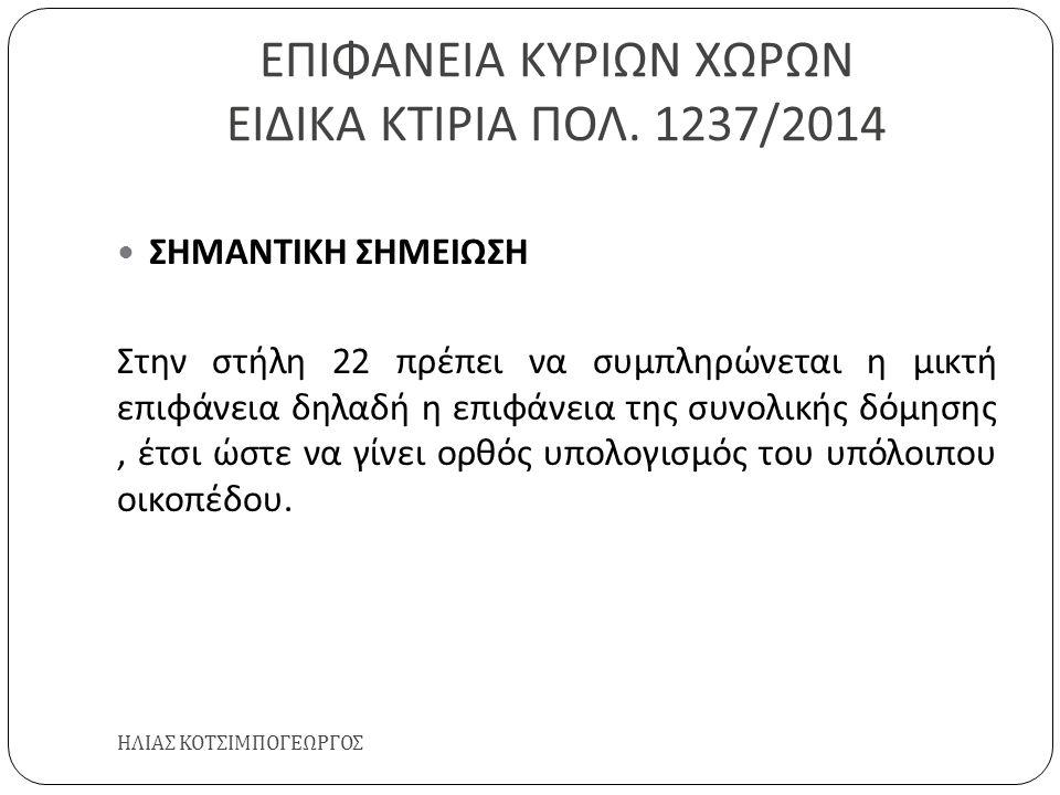 ΕΠΙΦΑΝΕΙΑ ΚΥΡΙΩΝ ΧΩΡΩΝ ΕΙΔΙΚΑ ΚΤΙΡΙΑ ΠΟΛ. 1237/2014 ΗΛΙΑΣ ΚΟΤΣΙΜΠΟΓΕΩΡΓΟΣ ΣΗΜΑΝΤΙΚΗ ΣΗΜΕΙΩΣΗ Στην στήλη 22 πρέπει να συμπληρώνεται η μικτή επιφάνεια δ