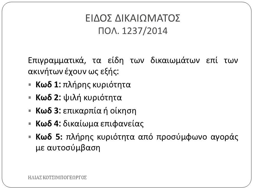 ΕΙΔΟΣ ΔΙΚΑΙΩΜΑΤΟΣ ΠΟΛ. 1237/2014 ΗΛΙΑΣ ΚΟΤΣΙΜΠΟΓΕΩΡΓΟΣ Επιγραμματικά, τα είδη των δικαιωμάτων επί των ακινήτων έχουν ως εξής :  Κωδ 1: πλήρης κυριότη