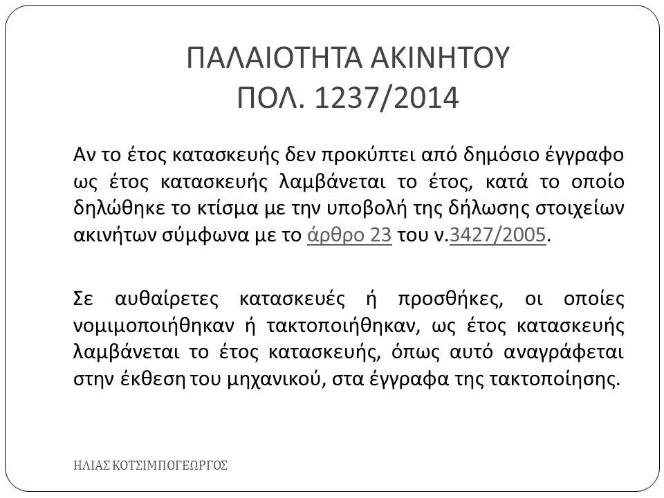 ΠΑΛΑΙΟΤΗΤΑ ΑΚΙΝΗΤΟΥ ΠΟΛ. 1237/2014 ΗΛΙΑΣ ΚΟΤΣΙΜΠΟΓΕΩΡΓΟΣ Αν το έτος κατασκευής δεν προκύπτει από δημόσιο έγγραφο ως έτος κατασκευής λαμβάνεται το έτος