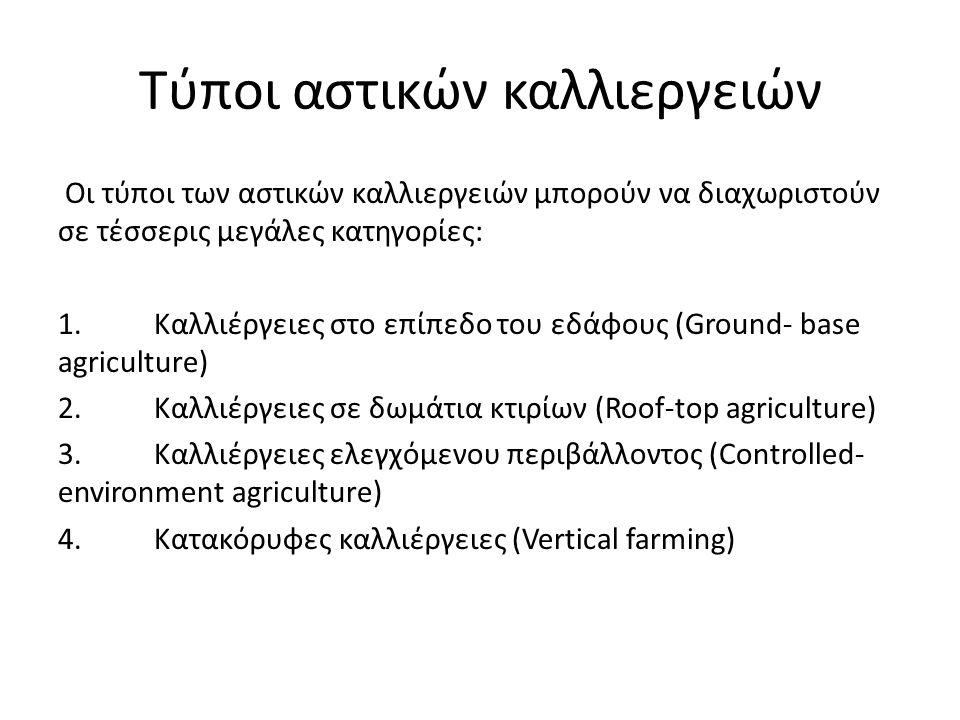 Τύποι αστικών καλλιεργειών Οι τύποι των αστικών καλλιεργειών μπορούν να διαχωριστούν σε τέσσερις μεγάλες κατηγορίες: 1.Καλλιέργειες στο επίπεδο του εδάφους (Ground- base agriculture) 2.Καλλιέργειες σε δωμάτια κτιρίων (Roof-top agriculture) 3.Καλλιέργειες ελεγχόμενου περιβάλλοντος (Controlled- environment agriculture) 4.Κατακόρυφες καλλιέργειες (Vertical farming)