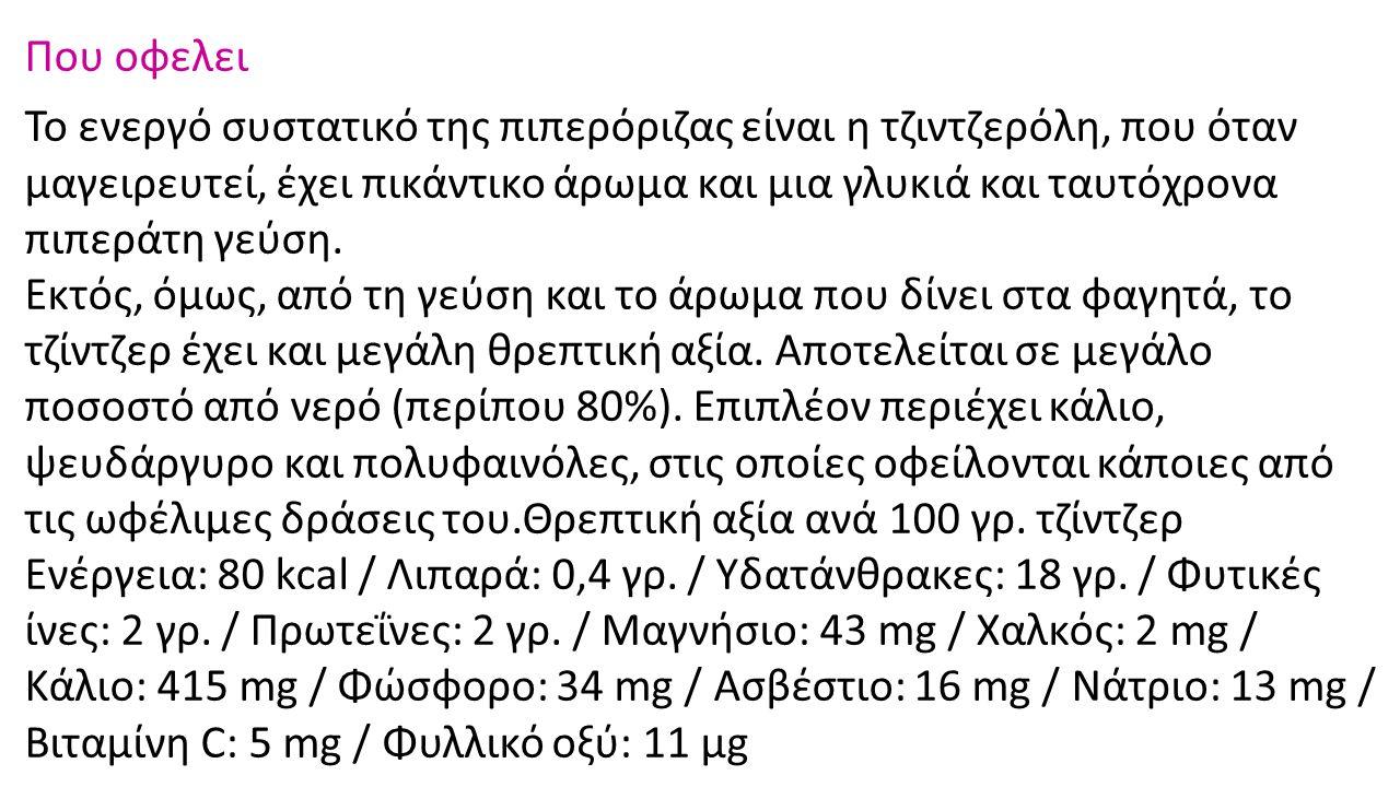 Που οφελει Το ενεργό συστατικό της πιπερόριζας είναι η τζιντζερόλη, που όταν μαγειρευτεί, έχει πικάντικο άρωμα και μια γλυκιά και ταυτόχρονα πιπεράτη