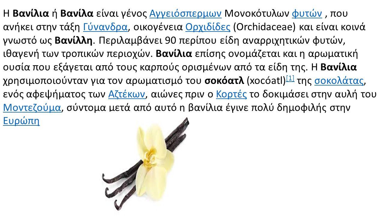 Η Βανίλια ή Βανίλα είναι γένος Αγγειόσπερμων Μονοκότυλων φυτών, που ανήκει στην τάξη Γύνανδρα, οικογένεια Ορχιδίδες (Orchidaceae) και είναι κοινά γνωσ