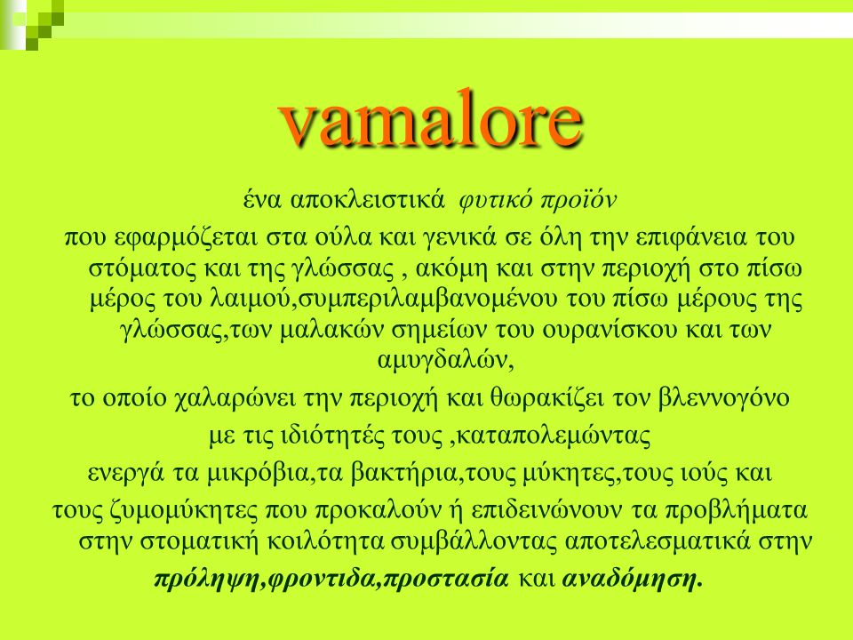 vamalore ένα αποκλειστικά φυτικό προϊόν που εφαρμόζεται στα ούλα και γενικά σε όλη την επιφάνεια του στόματος και της γλώσσας, ακόμη και στην περιοχή στο πίσω μέρος του λαιμού,συμπεριλαμβανομένου του πίσω μέρους της γλώσσας,των μαλακών σημείων του ουρανίσκου και των αμυγδαλών, το οποίο χαλαρώνει την περιοχή και θωρακίζει τον βλεννογόνο με τις ιδιότητές τους,καταπολεμώντας ενεργά τα μικρόβια,τα βακτήρια,τους μύκητες,τους ιούς και τους ζυμομύκητες που προκαλούν ή επιδεινώνουν τα προβλήματα στην στοματική κοιλότητα συμβάλλοντας αποτελεσματικά στην πρόληψη,φροντιδα,προστασία και αναδόμηση.