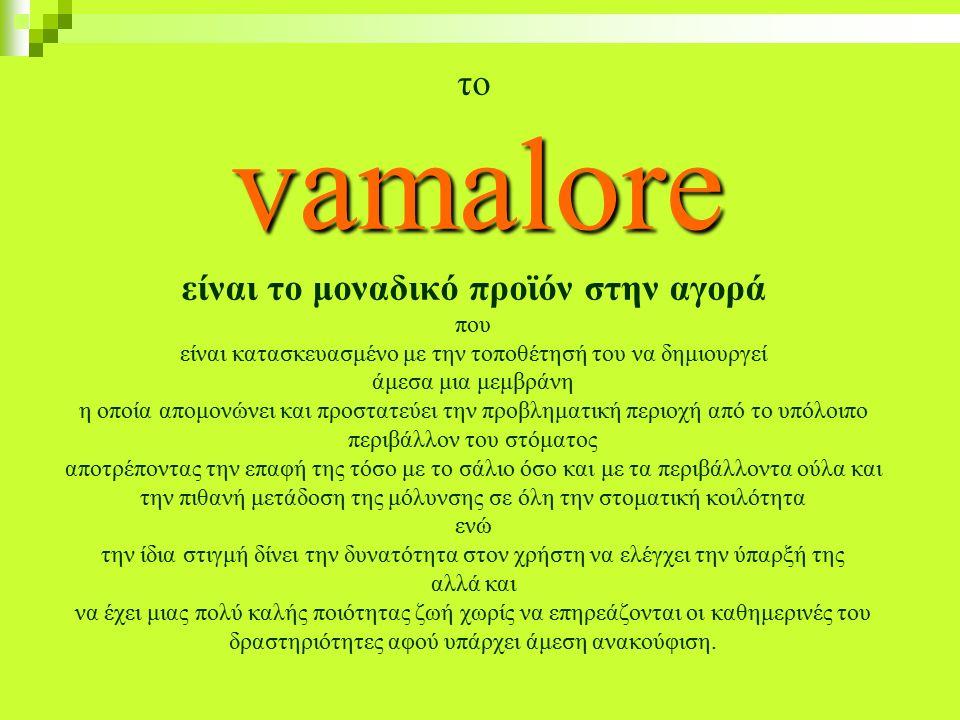 vamalore το vamalore είναι το μοναδικό προϊόν στην αγορά που είναι κατασκευασμένο με την τοποθέτησή του να δημιουργεί άμεσα μια μεμβράνη η οποία απομονώνει και προστατεύει την προβληματική περιοχή από το υπόλοιπο περιβάλλον του στόματος αποτρέποντας την επαφή της τόσο με το σάλιο όσο και με τα περιβάλλοντα ούλα και την πιθανή μετάδοση της μόλυνσης σε όλη την στοματική κοιλότητα ενώ την ίδια στιγμή δίνει την δυνατότητα στον χρήστη να ελέγχει την ύπαρξή της αλλά και να έχει μιας πολύ καλής ποιότητας ζωή χωρίς να επηρεάζονται οι καθημερινές του δραστηριότητες αφού υπάρχει άμεση ανακούφιση.