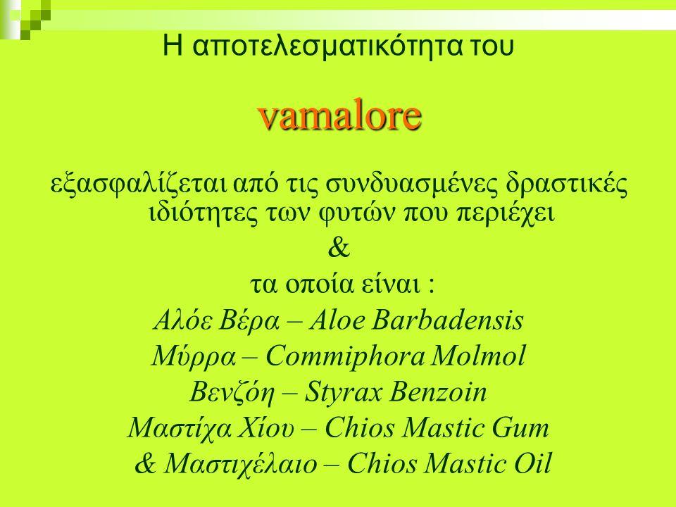 Η αποτελεσματικότητα τουvamalore εξασφαλίζεται από τις συνδυασμένες δραστικές ιδιότητες των φυτών που περιέχει & τα οποία είναι : Αλόε Βέρα – Aloe Barbadensis Mύρρα – Commiphora Molmol Βενζόη – Styrax Benzoin Μαστίχα Χίου – Chios Mastic Gum & Μαστιχέλαιο – Chios Mastic Oil