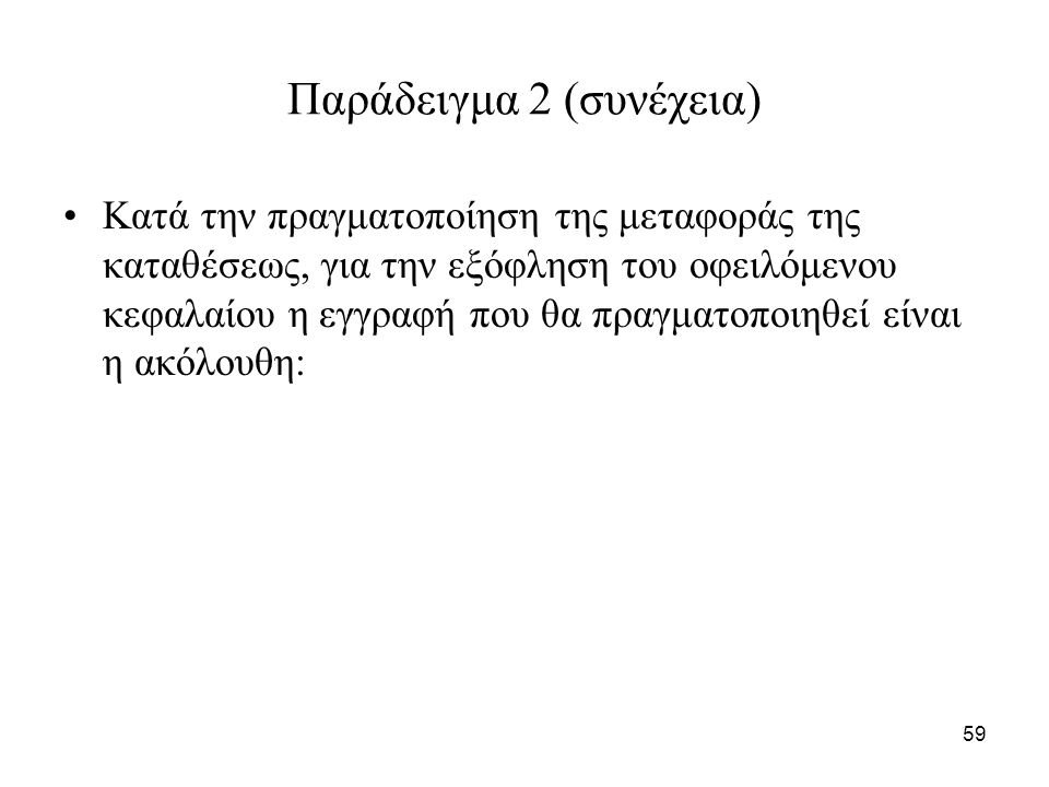 59 Παράδειγμα 2 (συνέχεια) Κατά την πραγματοποίηση της μεταφοράς της καταθέσεως, για την εξόφληση του οφειλόμενου κεφαλαίου η εγγραφή που θα πραγματοποιηθεί είναι η ακόλουθη: