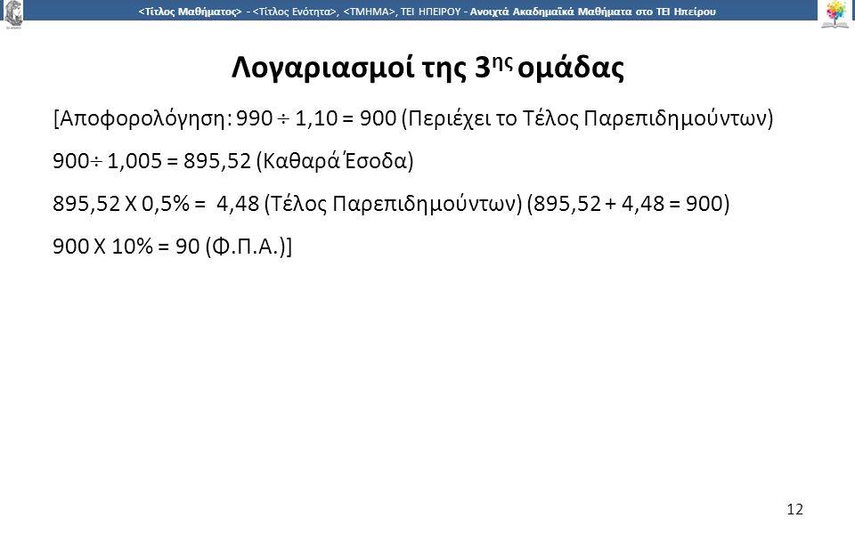1212 -,, ΤΕΙ ΗΠΕΙΡΟΥ - Ανοιχτά Ακαδημαϊκά Μαθήματα στο ΤΕΙ Ηπείρου Λογαριασμοί της 3 ης ομάδας [Αποφορολόγηση: 990  1,10 = 900 (Περιέχει το Τέλος Παρεπιδημούντων) 900  1,005 = 895,52 (Καθαρά Έσοδα) 895,52 X 0,5% = 4,48 (Τέλος Παρεπιδημούντων) (895,52 + 4,48 = 900) 900 Χ 10% = 90 (Φ.Π.Α.)] 12