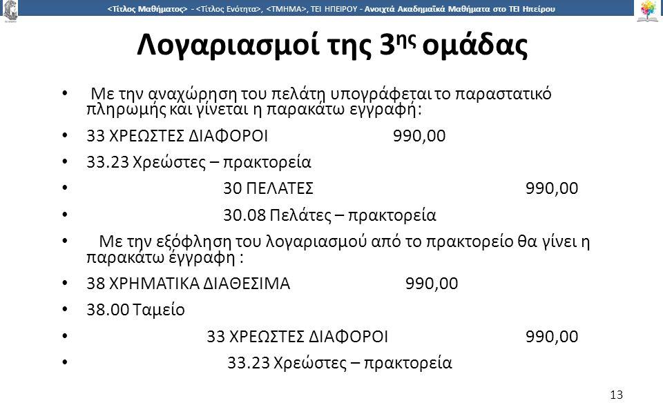 1313 -,, ΤΕΙ ΗΠΕΙΡΟΥ - Ανοιχτά Ακαδημαϊκά Μαθήματα στο ΤΕΙ Ηπείρου Λογαριασμοί της 3 ης ομάδας Με την αναχώρηση του πελάτη υπογράφεται το παραστατικό πληρωμής και γίνεται η παρακάτω εγγραφή: 33 ΧΡΕΩΣΤΕΣ ΔΙΑΦΟΡΟΙ990,00 33.23 Χρεώστες – πρακτορεία 30 ΠΕΛΑΤΕΣ990,00 30.08 Πελάτες – πρακτορεία Με την εξόφληση του λογαριασμού από το πρακτορείο θα γίνει η παρακάτω έγγραφη : 38 ΧΡΗΜΑΤΙΚΑ ΔΙΑΘΕΣΙΜΑ 990,00 38.00 Ταμείο 33 ΧΡΕΩΣΤΕΣ ΔΙΑΦΟΡΟΙ 990,00 33.23 Χρεώστες – πρακτορεία 13