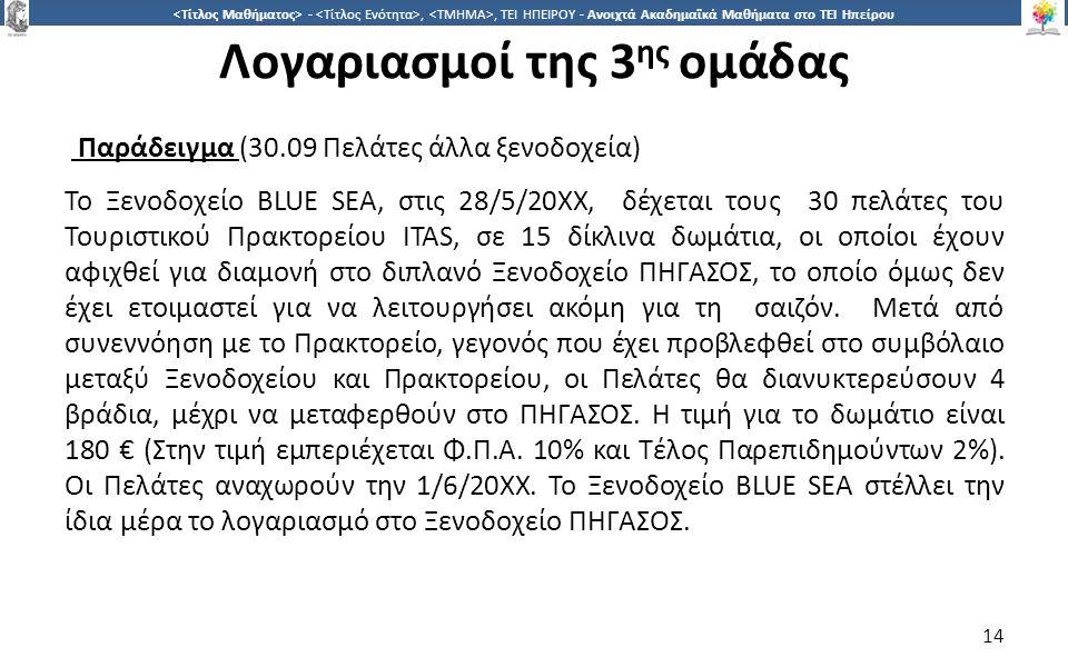 1414 -,, ΤΕΙ ΗΠΕΙΡΟΥ - Ανοιχτά Ακαδημαϊκά Μαθήματα στο ΤΕΙ Ηπείρου Λογαριασμοί της 3 ης ομάδας Παράδειγμα (30.09 Πελάτες άλλα ξενοδοχεία) Το Ξενοδοχείο BLUE SEA, στις 28/5/20ΧΧ, δέχεται τους 30 πελάτες του Τουριστικού Πρακτορείου ITAS, σε 15 δίκλινα δωμάτια, οι οποίοι έχουν αφιχθεί για διαμονή στο διπλανό Ξενοδοχείο ΠΗΓΑΣΟΣ, το οποίο όμως δεν έχει ετοιμαστεί για να λειτουργήσει ακόμη για τη σαιζόν.