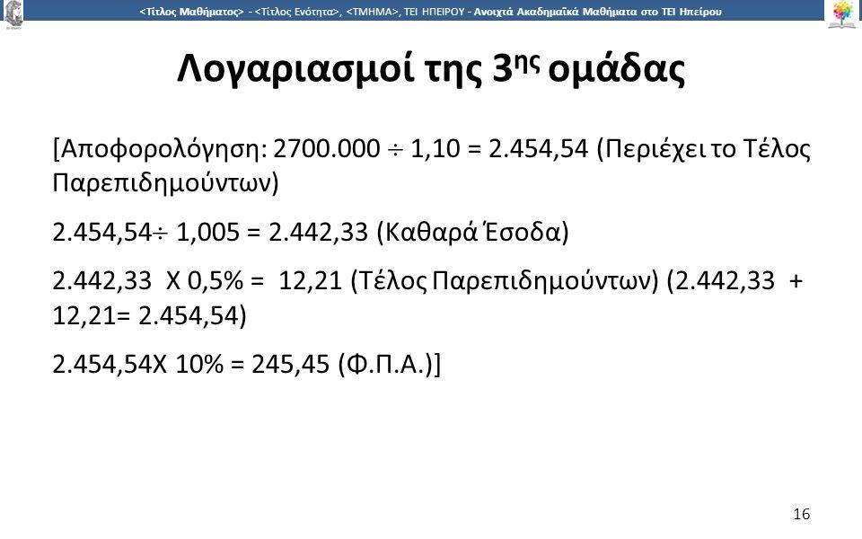 1616 -,, ΤΕΙ ΗΠΕΙΡΟΥ - Ανοιχτά Ακαδημαϊκά Μαθήματα στο ΤΕΙ Ηπείρου Λογαριασμοί της 3 ης ομάδας [Αποφορολόγηση: 2700.000  1,10 = 2.454,54 (Περιέχει το Τέλος Παρεπιδημούντων) 2.454,54  1,005 = 2.442,33 (Καθαρά Έσοδα) 2.442,33 X 0,5% = 12,21 (Τέλος Παρεπιδημούντων) (2.442,33 + 12,21= 2.454,54) 2.454,54Χ 10% = 245,45 (Φ.Π.Α.)] 16