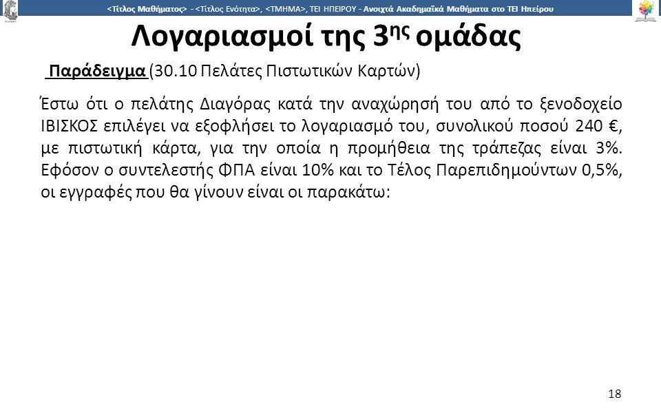 1818 -,, ΤΕΙ ΗΠΕΙΡΟΥ - Ανοιχτά Ακαδημαϊκά Μαθήματα στο ΤΕΙ Ηπείρου Λογαριασμοί της 3 ης ομάδας Παράδειγμα (30.10 Πελάτες Πιστωτικών Καρτών) Έστω ότι ο πελάτης Διαγόρας κατά την αναχώρησή του από το ξενοδοχείο ΙΒΙΣΚΟΣ επιλέγει να εξοφλήσει το λογαριασμό του, συνολικού ποσού 240 €, με πιστωτική κάρτα, για την οποία η προμήθεια της τράπεζας είναι 3%.