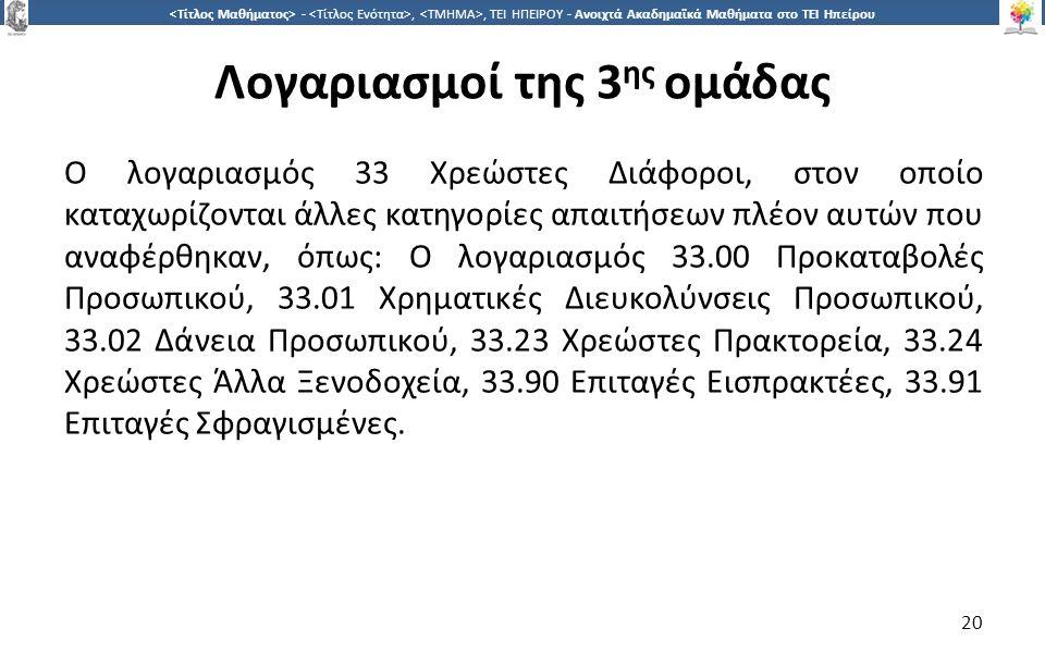 2020 -,, ΤΕΙ ΗΠΕΙΡΟΥ - Ανοιχτά Ακαδημαϊκά Μαθήματα στο ΤΕΙ Ηπείρου Λογαριασμοί της 3 ης ομάδας Ο λογαριασμός 33 Χρεώστες Διάφοροι, στον οποίο καταχωρίζονται άλλες κατηγορίες απαιτήσεων πλέον αυτών που αναφέρθηκαν, όπως: Ο λογαριασμός 33.00 Προκαταβολές Προσωπικού, 33.01 Χρηματικές Διευκολύνσεις Προσωπικού, 33.02 Δάνεια Προσωπικού, 33.23 Χρεώστες Πρακτορεία, 33.24 Χρεώστες Άλλα Ξενοδοχεία, 33.90 Επιταγές Εισπρακτέες, 33.91 Επιταγές Σφραγισμένες.
