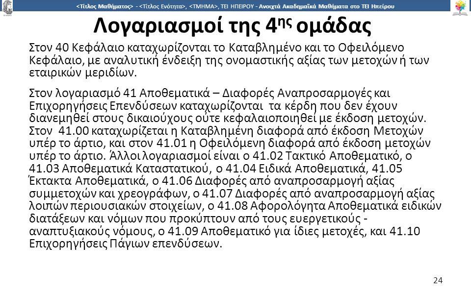 2424 -,, ΤΕΙ ΗΠΕΙΡΟΥ - Ανοιχτά Ακαδημαϊκά Μαθήματα στο ΤΕΙ Ηπείρου Λογαριασμοί της 4 ης ομάδας Στον 40 Κεφάλαιο καταχωρίζονται το Καταβλημένο και το Οφειλόμενο Κεφάλαιο, με αναλυτική ένδειξη της ονομαστικής αξίας των μετοχών ή των εταιρικών μεριδίων.