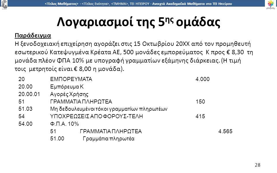 2828 -,, ΤΕΙ ΗΠΕΙΡΟΥ - Ανοιχτά Ακαδημαϊκά Μαθήματα στο ΤΕΙ Ηπείρου Λογαριασμοί της 5 ης ομάδας 28 20ΕΜΠΟΡΕΥΜΑΤΑ4.000 20.00Εμπόρευμα Κ 20.00.01Αγορές Χρήσης 51ΓΡΑΜΜΑΤΙΑ ΠΛΗΡΩΤΕΑ150 51.03Μη δεδουλευμένοι τόκοι γραμματίων πληρωτέων 54ΥΠΟΧΡΕΩΣΕΙΣ ΑΠΟ ΦΟΡΟΥΣ-ΤΕΛΗ415 54.00Φ.Π.Α.
