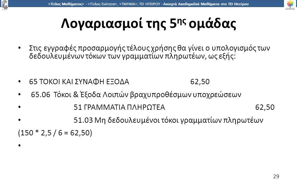 2929 -,, ΤΕΙ ΗΠΕΙΡΟΥ - Ανοιχτά Ακαδημαϊκά Μαθήματα στο ΤΕΙ Ηπείρου Λογαριασμοί της 5 ης ομάδας Στις εγγραφές προσαρμογής τέλους χρήσης θα γίνει ο υπολογισμός των δεδουλευμένων τόκων των γραμματίων πληρωτέων, ως εξής: 65 ΤΟΚΟΙ ΚΑΙ ΣΥΝΑΦΗ ΕΞΟΔΑ 62,50 65.06 Τόκοι & Έξοδα Λοιπών βραχυπροθέσμων υποχρεώσεων 51 ΓΡΑΜΜΑΤΙΑ ΠΛΗΡΩΤΕΑ 62,50 51.03 Μη δεδουλευμένοι τόκοι γραμματίων πληρωτέων (150 * 2,5 / 6 = 62,50) 29