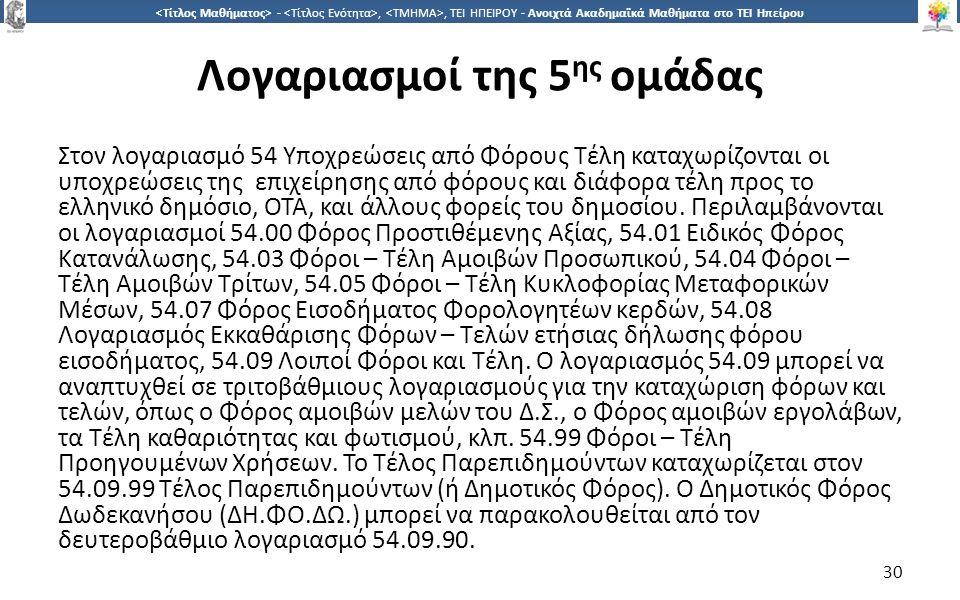 3030 -,, ΤΕΙ ΗΠΕΙΡΟΥ - Ανοιχτά Ακαδημαϊκά Μαθήματα στο ΤΕΙ Ηπείρου Λογαριασμοί της 5 ης ομάδας Στον λογαριασμό 54 Υποχρεώσεις από Φόρους Τέλη καταχωρίζονται οι υποχρεώσεις της επιχείρησης από φόρους και διάφορα τέλη προς το ελληνικό δημόσιο, ΟΤΑ, και άλλους φορείς του δημοσίου.