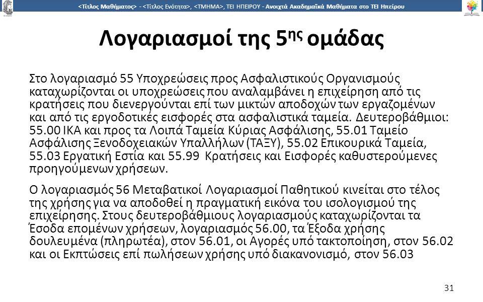 3131 -,, ΤΕΙ ΗΠΕΙΡΟΥ - Ανοιχτά Ακαδημαϊκά Μαθήματα στο ΤΕΙ Ηπείρου Λογαριασμοί της 5 ης ομάδας Στο λογαριασμό 55 Υποχρεώσεις προς Ασφαλιστικούς Οργανισμούς καταχωρίζονται οι υποχρεώσεις που αναλαμβάνει η επιχείρηση από τις κρατήσεις που διενεργούνται επί των μικτών αποδοχών των εργαζομένων και από τις εργοδοτικές εισφορές στα ασφαλιστικά ταμεία.