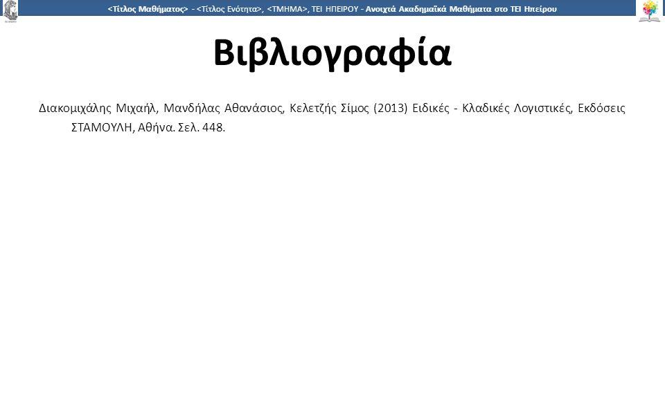 3232 -,, ΤΕΙ ΗΠΕΙΡΟΥ - Ανοιχτά Ακαδημαϊκά Μαθήματα στο ΤΕΙ Ηπείρου Βιβλιογραφία Διακομιχάλης Μιχαήλ, Μανδήλας Αθανάσιος, Κελετζής Σίμος (2013) Ειδικές - Κλαδικές Λογιστικές, Εκδόσεις ΣΤΑΜΟΥΛΗ, Αθήνα.