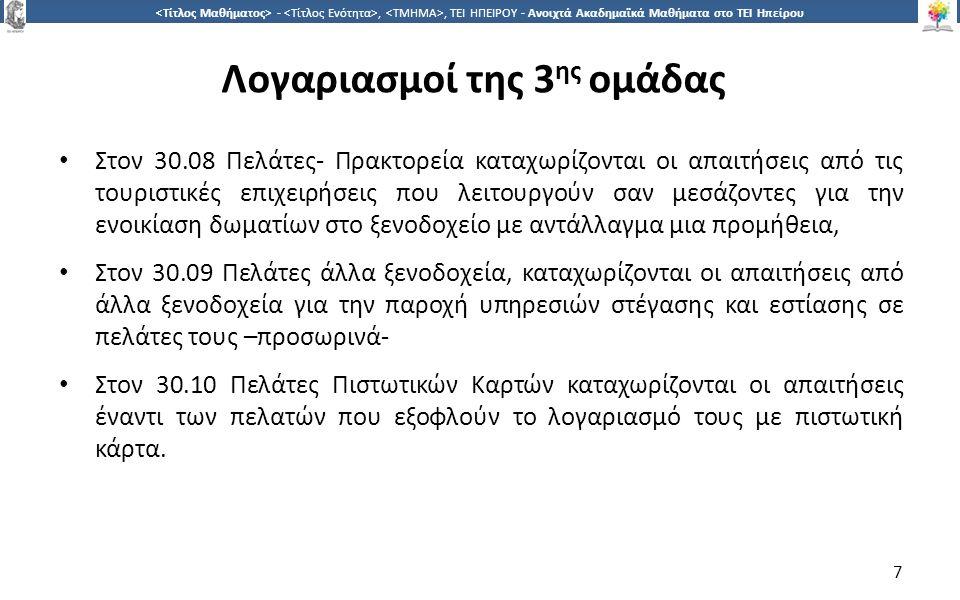 7 -,, ΤΕΙ ΗΠΕΙΡΟΥ - Ανοιχτά Ακαδημαϊκά Μαθήματα στο ΤΕΙ Ηπείρου Λογαριασμοί της 3 ης ομάδας Στον 30.08 Πελάτες- Πρακτορεία καταχωρίζονται οι απαιτήσεις από τις τουριστικές επιχειρήσεις που λειτουργούν σαν μεσάζοντες για την ενοικίαση δωματίων στο ξενοδοχείο με αντάλλαγμα μια προμήθεια, Στον 30.09 Πελάτες άλλα ξενοδοχεία, καταχωρίζονται οι απαιτήσεις από άλλα ξενοδοχεία για την παροχή υπηρεσιών στέγασης και εστίασης σε πελάτες τους –προσωρινά- Στον 30.10 Πελάτες Πιστωτικών Καρτών καταχωρίζονται οι απαιτήσεις έναντι των πελατών που εξοφλούν το λογαριασμό τους με πιστωτική κάρτα.