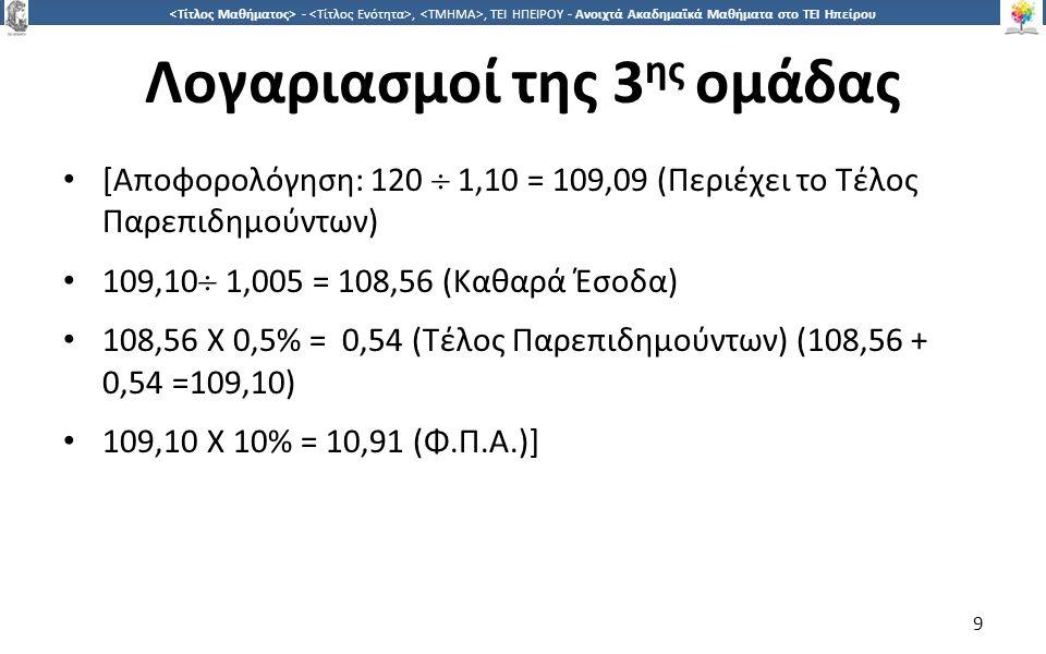 9 -,, ΤΕΙ ΗΠΕΙΡΟΥ - Ανοιχτά Ακαδημαϊκά Μαθήματα στο ΤΕΙ Ηπείρου Λογαριασμοί της 3 ης ομάδας [Αποφορολόγηση: 120  1,10 = 109,09 (Περιέχει το Τέλος Παρεπιδημούντων) 109,10  1,005 = 108,56 (Καθαρά Έσοδα) 108,56 X 0,5% = 0,54 (Τέλος Παρεπιδημούντων) (108,56 + 0,54 =109,10) 109,10 Χ 10% = 10,91 (Φ.Π.Α.)] 9