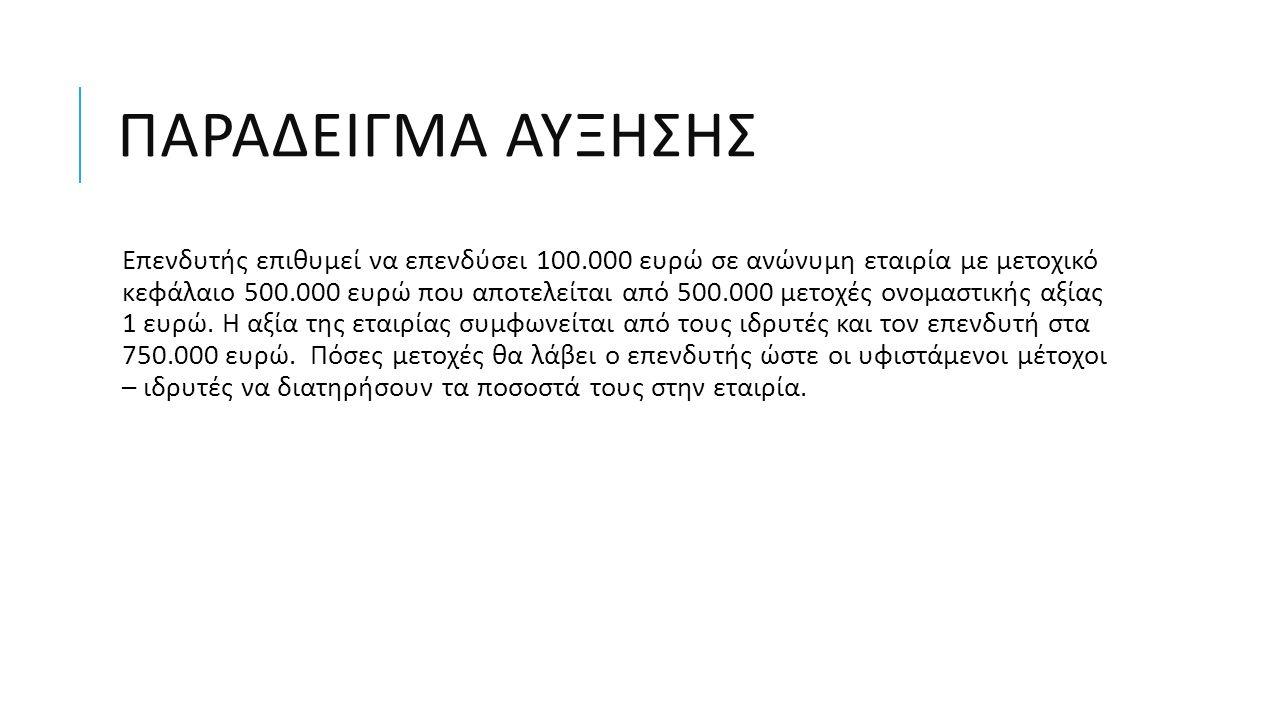 ΠΑΡΑΔΕΙΓΜΑ ΑΥΞΗΣΗΣ Επενδυτής επιθυμεί να επενδύσει 100.000 ευρώ σε ανώνυμη εταιρία με μετοχικό κεφάλαιο 500.000 ευρώ που αποτελείται από 500.000 μετοχ