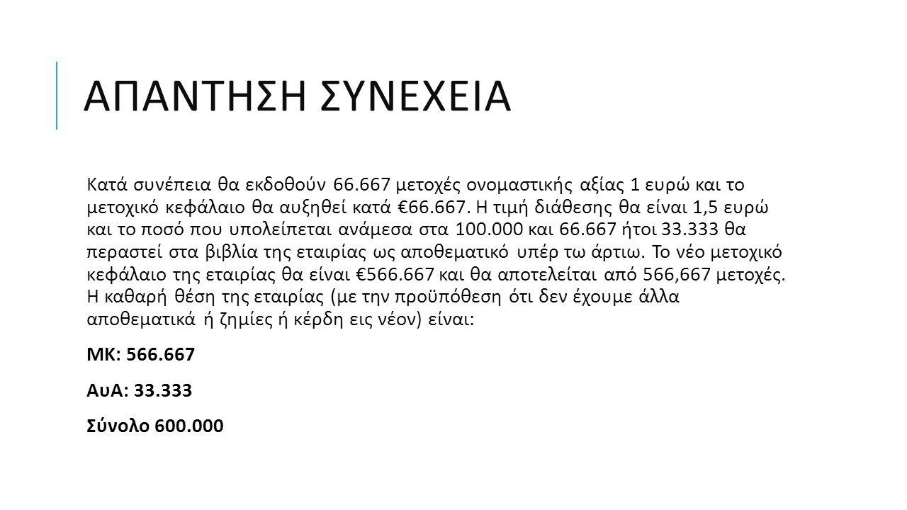 ΑΠΑΝΤΗΣΗ ΣΥΝΕΧΕΙΑ Κατά συνέπεια θα εκδοθούν 66.667 μετοχές ονομαστικής αξίας 1 ευρώ και το μετοχικό κεφάλαιο θα αυξηθεί κατά €66.667. Η τιμή διάθεσης