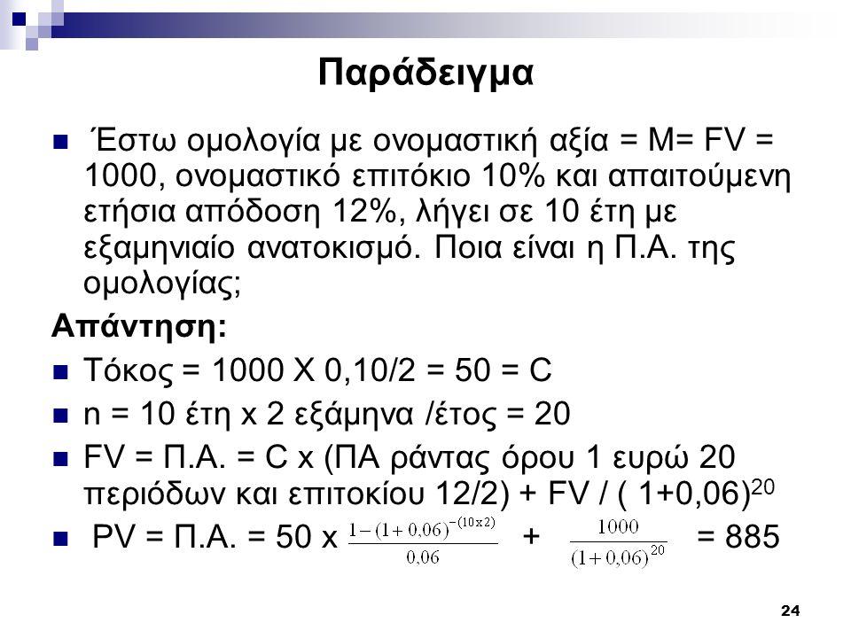 24 Παράδειγμα Έστω ομολογία με ονομαστική αξία = Μ= FV = 1000, ονομαστικό επιτόκιο 10% και απαιτούμενη ετήσια απόδοση 12%, λήγει σε 10 έτη με εξαμηνια