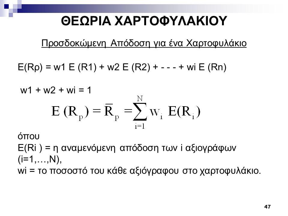 47 ΘΕΩΡΙΑ ΧΑΡΤΟΦΥΛΑΚΙΟΥ Προσδοκώμενη Απόδοση για ένα Χαρτοφυλάκιο E(Rρ) = w1 E (R1) + w2 E (R2) + - - - + wi E (Rn) w1 + w2 + wi = 1 όπου Ε(Ri ) = η α