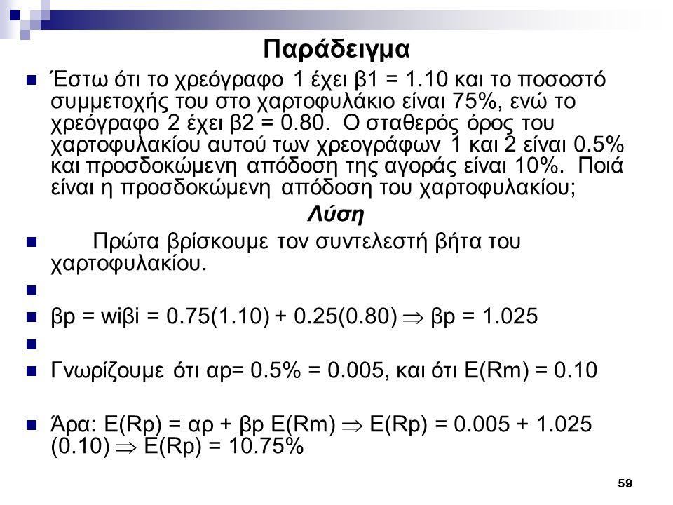 59 Παράδειγμα Έστω ότι το χρεόγραφο 1 έχει β1 = 1.10 και το ποσοστό συμμετοχής του στο χαρτοφυλάκιο είναι 75%, ενώ το χρεόγραφο 2 έχει β2 = 0.80. Ο στ