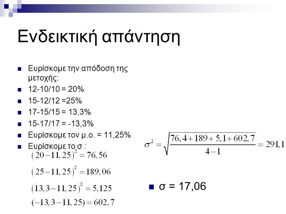 Ενδεικτική απάντηση Ευρίσκομε την απόδοση της μετοχής: 12-10/10 = 20% 15-12/12 =25% 17-15/15 = 13,3% 15-17/17 = -13,3% Ευρίσκομε τον μ.ο. = 11,25% Ευρ