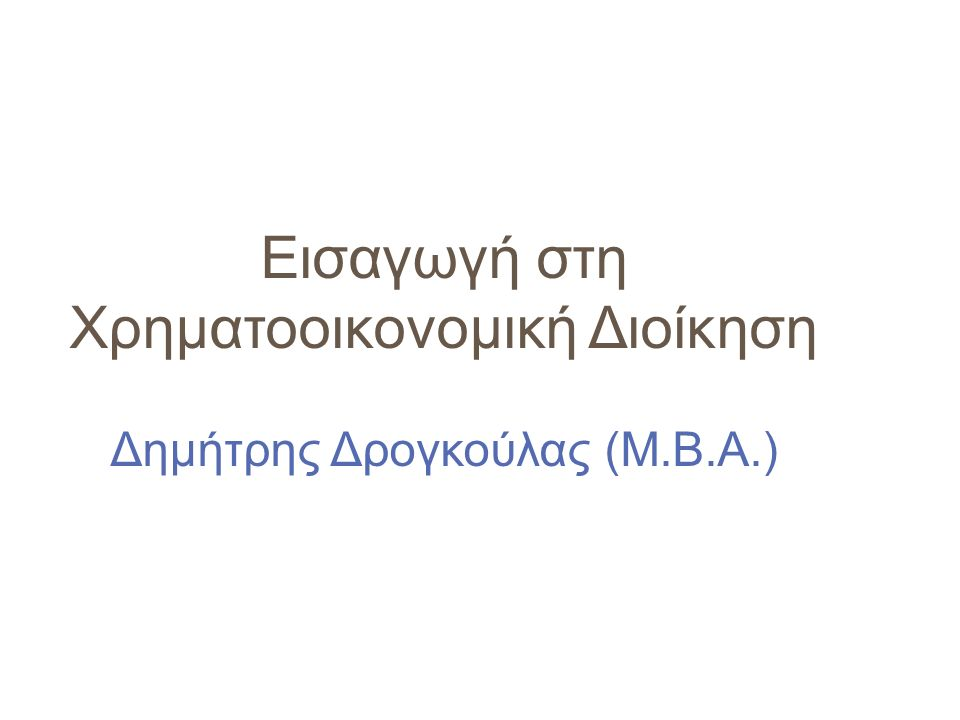 Εισαγωγή στη Χρηματοοικονομική Διοίκηση Δημήτρης Δρογκούλας (Μ.Β.Α.)