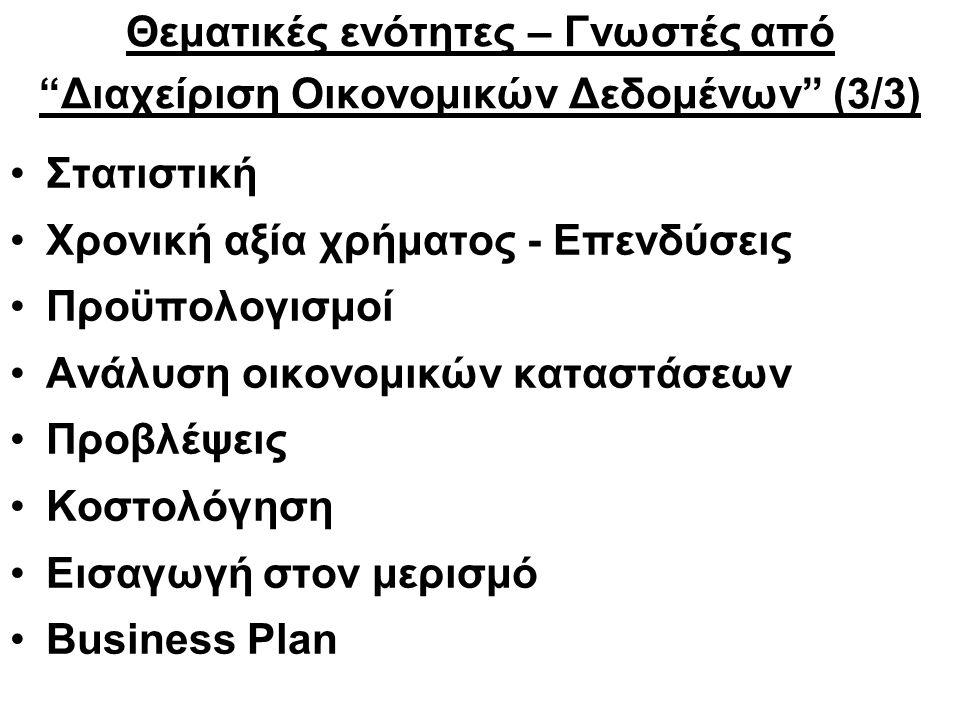 Θεματικές ενότητες – Γνωστές από Διαχείριση Οικονομικών Δεδομένων (3/3) Στατιστική Χρονική αξία χρήματος - Επενδύσεις Προϋπολογισμοί Ανάλυση οικονομικών καταστάσεων Προβλέψεις Κοστολόγηση Εισαγωγή στον μερισμό Business Plan