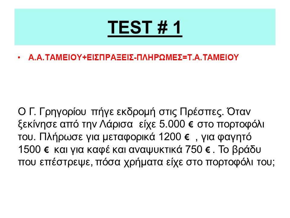 TEST # 1 Α.Α.ΤΑΜΕΙΟΥ+ΕΙΣΠΡΑΞΕΙΣ-ΠΛΗΡΩΜΕΣ=Τ.Α.ΤΑΜΕΙΟΥ Ο Γ.