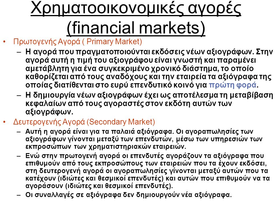 Χρηματοοικονομικές αγορές (financial markets) Πρωτογενής Αγορά ( Primary Market) –Η αγορά που πραγματοποιούνται εκδόσεις νέων αξιογράφων.