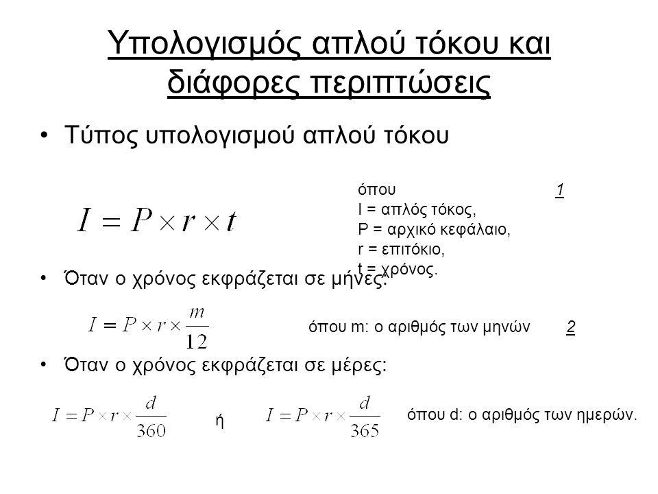Υπολογισμός απλού τόκου και διάφορες περιπτώσεις Τύπος υπολογισμού απλού τόκου Όταν ο χρόνος εκφράζεται σε μήνες: Όταν ο χρόνος εκφράζεται σε μέρες: όπου I = απλός τόκος, P = αρχικό κεφάλαιο, r = επιτόκιο, t = χρόνος.